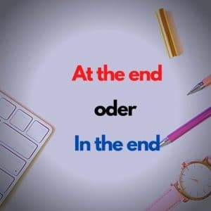 at the end oder in the end